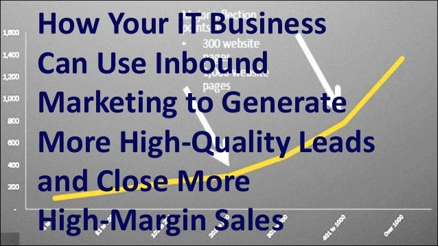 How Your IT Business Can Use Inbound Marketing to Generate More High-Quality Leads and Close More High-Margin Sales (Webinar Slides)