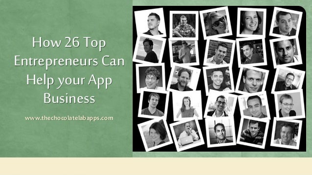 How 26 Top Entrepreneurs Can Help your App Business www.thechocolatelabapps.com