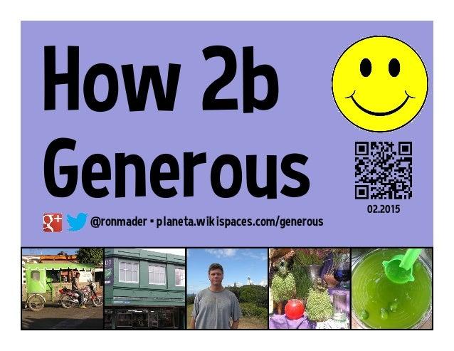 How 2b Generous@ronmader • planeta.wikispaces.com/generous 02.2015