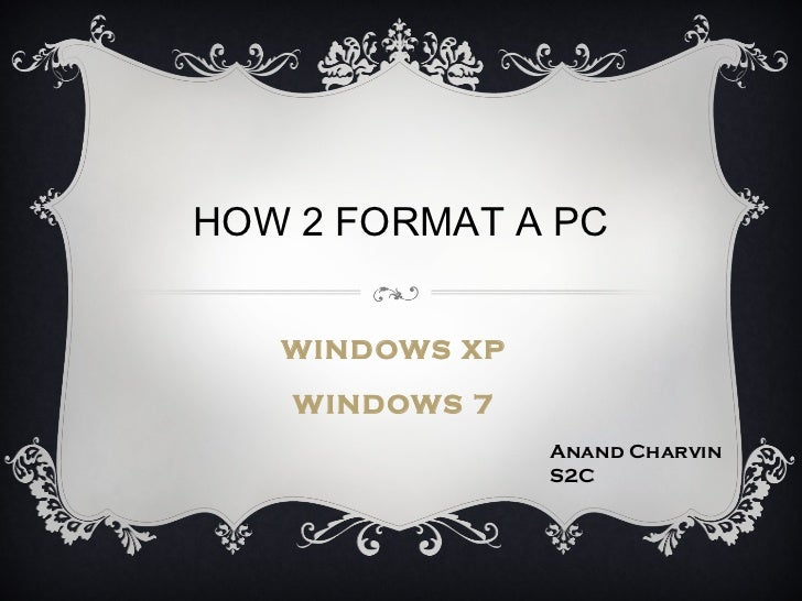HOW 2 FORMAT A PC   WINDOWS XP    WINDOWS 7                Anand Charvin                S2C