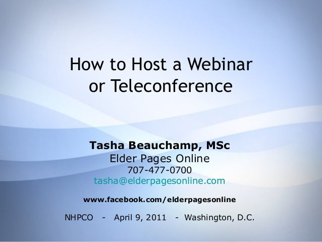 How to Host a Webinar or Teleconference Tasha Beauchamp, MSc Elder Pages Online 707-477-0700 tasha@elderpagesonline.com ww...
