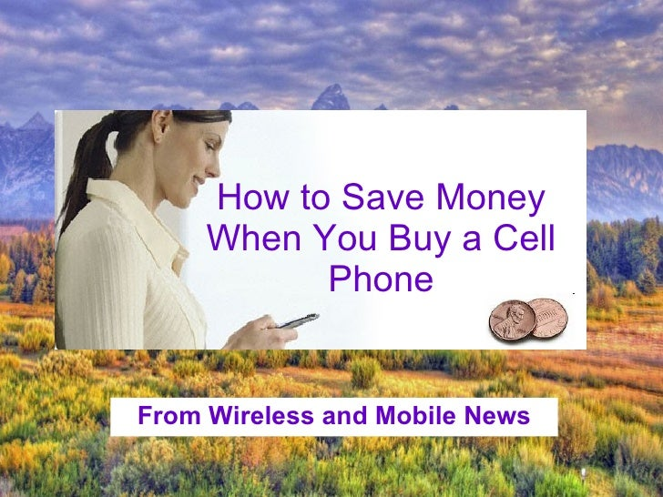 From Wireless and Mobile News How to Save Money When You Buy a Cell Phone