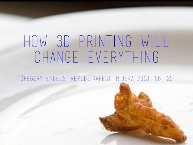 How 3D Printing Will Change Everything Gregory Engels, Republikafest, Rijeka 2013-06-20