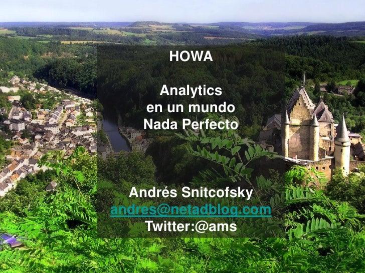 HOWA        Analytics     en un mundo     Nada Perfecto      Andrés Snitcofsky andres@netadblog.com     Twitter:@ams