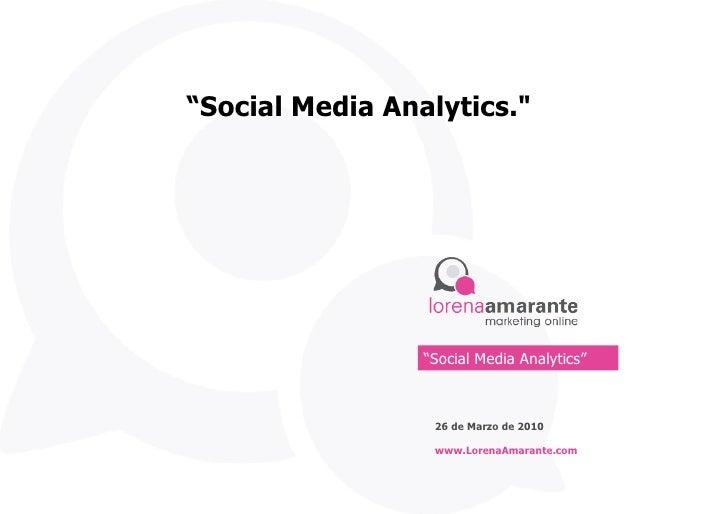 """"""" Social Media Analytics."""" 26 de Marzo de 2010 www.LorenaAmarante.com """" Social Media Analytics"""""""