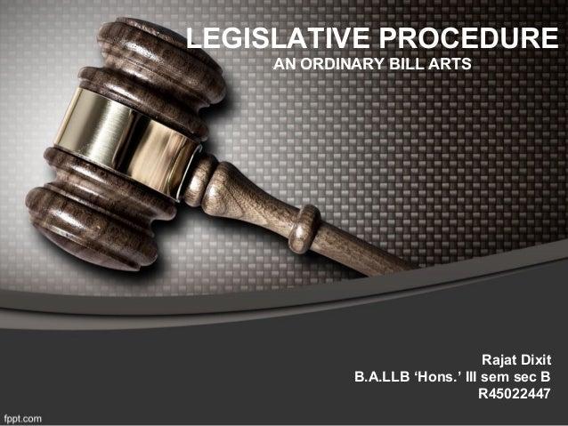 LEGISLATIVE PROCEDURE AN ORDINARY BILL ARTS Rajat Dixit B.A.LLB 'Hons.' III sem sec B R45022447