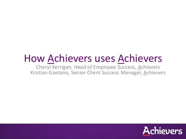 How Achievers uses Achievers  Cheryl Kerrigan, Head of Employee Success, Achievers Kristian Gaetano, Senior Client Success...