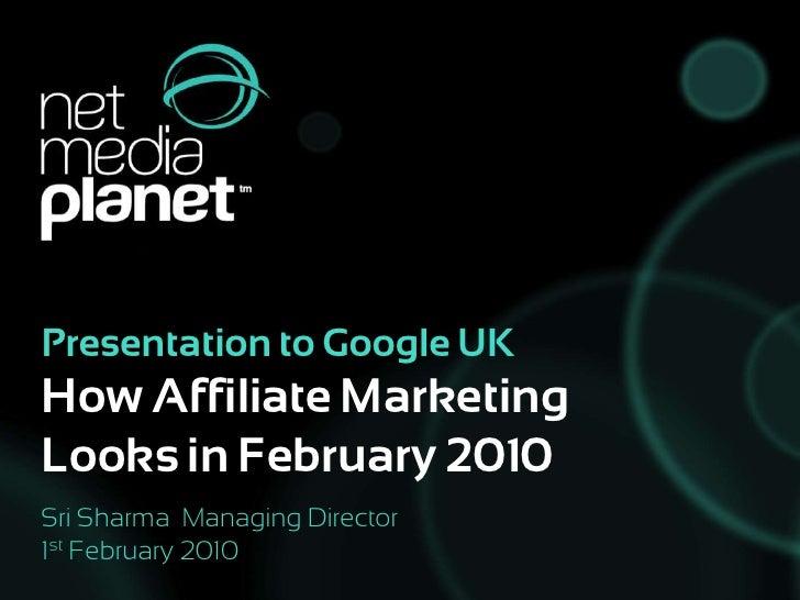 Presentation to Google UK How Affiliate Marketing Looks in February 2010<br />Sri Sharma  Managing Director<br />1st Febru...