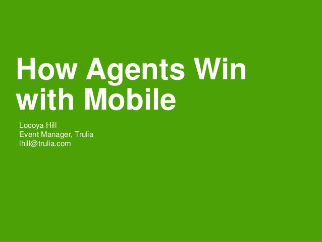 How Agents Win with Mobile Locoya Hill Event Manager, Trulia lhill@trulia.com