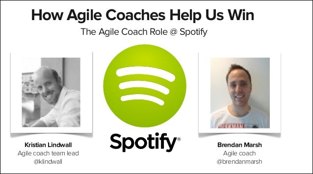 How Agile Coaches Help Us Win The Agile Coach Role @ Spotify  Kristian Lindwall Agile coach team lead @klindwall  Brendan ...