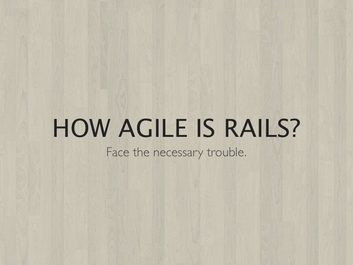 HOW AGILE IS RAILS?    Face the necessary trouble.
