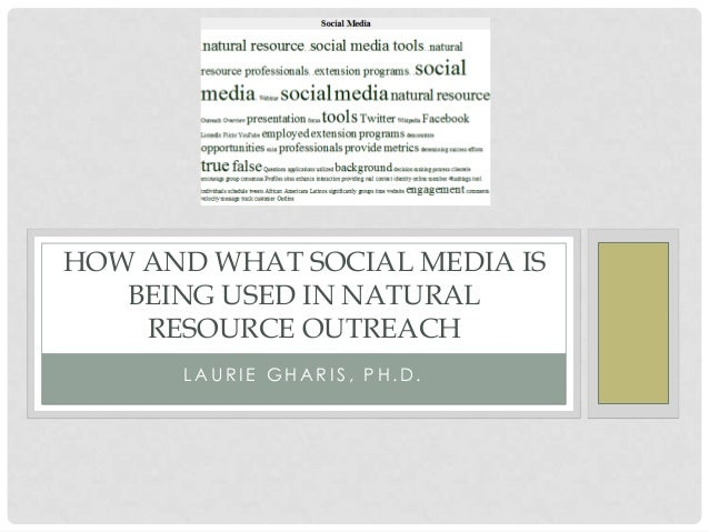 HOW AND WHAT SOCIAL MEDIA IS   BEING USED IN NATURAL    RESOURCE OUTREACH      LAURIE GHARIS, PH.D.