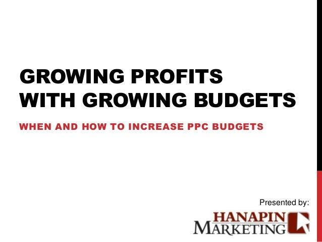 GROWING PROFITSWITH GROWING BUDGETSWHEN AND HOW TO INCREASE PPC BUDGETS                                   Presented by: