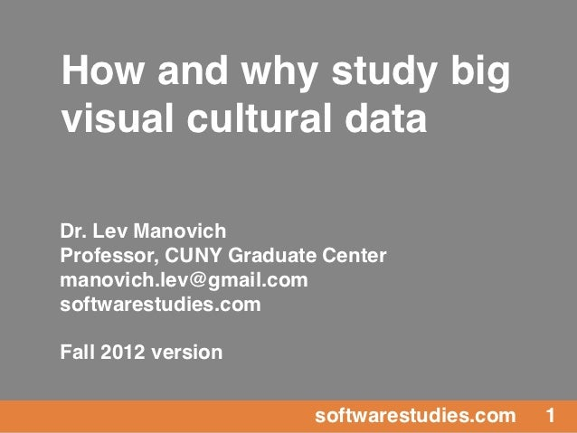 How and why study bigvisual cultural dataDr. Lev ManovichProfessor, CUNY Graduate Centermanovich.lev@gmail.comsoftwarestud...