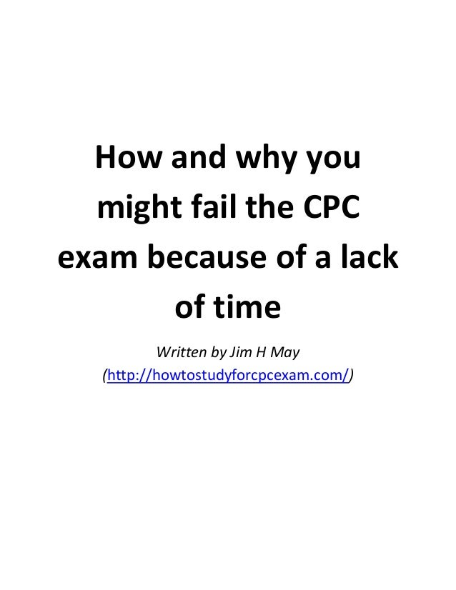 How and why you might fail the CPC exam because of a lack of time Written by Jim H May (http://howtostudyforcpcexam.com/)