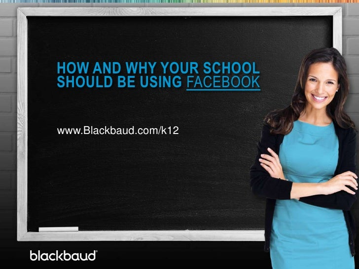 HOW AND WHY YOUR SCHOOL            SHOULD BE USING FACEBOOK       T            www.Blackbaud.com/k127/16/2012             ...