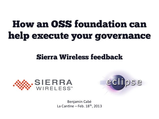 How an OSS foundation canhelp execute your governance     Sierra Wireless feedback                   Benjamin	  Cabé	     ...