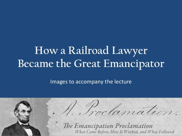How a Railroad Lawyer Became the Great Emancipator Images to accompany the lecture
