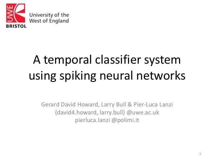 A temporal classifier system using spiking neural networks<br />Gerard David Howard, Larry Bull & Pier-Luca Lanzi<br />{da...