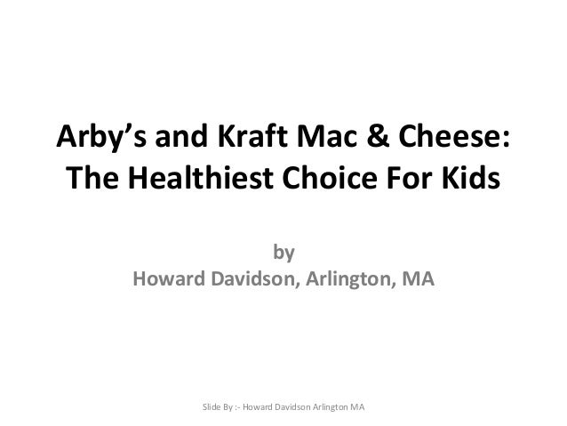 Arby's and Kraft Mac & Cheese: The Healthiest Choice For Kids by Howard Davidson, Arlington, MA  Slide By :- Howard Davids...