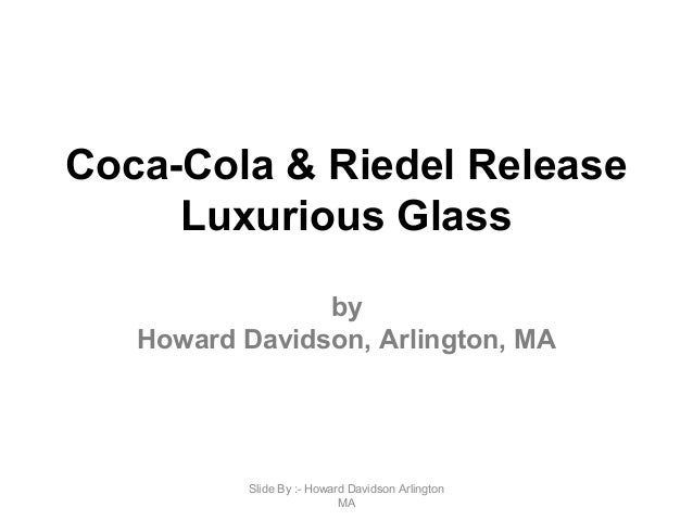 Coca-Cola & Riedel Release Luxurious Glass by Howard Davidson, Arlington, MA Slide By :- Howard Davidson Arlington MA