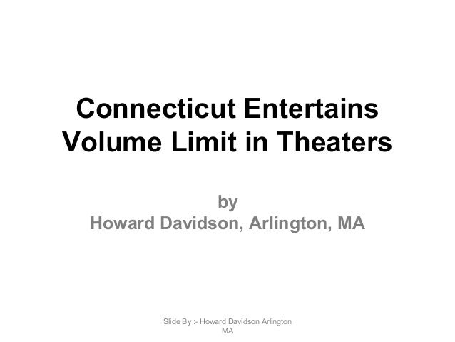 Connecticut Entertains Volume Limit in Theaters by Howard Davidson, Arlington, MA Slide By :- Howard Davidson Arlington MA