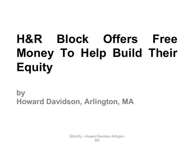 H&R Block Offers Free Money To Help Build Their Equity by Howard Davidson, Arlington, MA Slide By :- Howard Davidson Arlin...