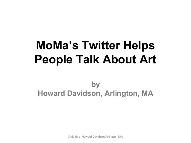 MoMa's Twitter Helps People Talk About Art by Howard Davidson, Arlington, MA Slide By :- Howard Davidson Arlington MA