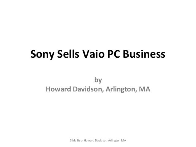 Sony Sells Vaio PC Business by Howard Davidson, Arlington, MA  Slide By :- Howard Davidson Arlington MA