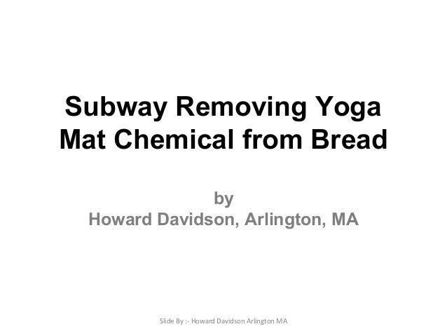 Subway Removing Yoga Mat Chemical from Bread by Howard Davidson, Arlington, MA Slide By :- Howard Davidson Arlington MA