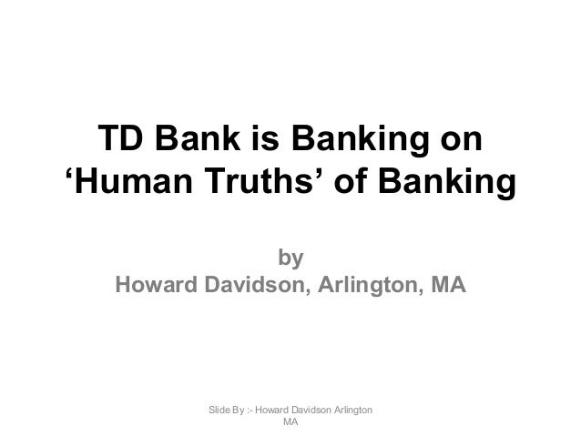 TD Bank is Banking on 'Human Truths' of Banking by Howard Davidson, Arlington, MA Slide By :- Howard Davidson Arlington MA