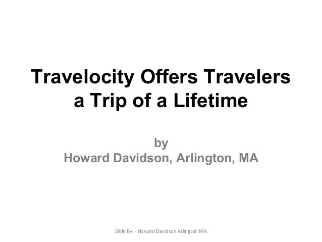 Travelocity Offers Travelers a Trip of a Lifetime by Howard Davidson, Arlington, MA Slide By :- Howard Davidson Arlington ...