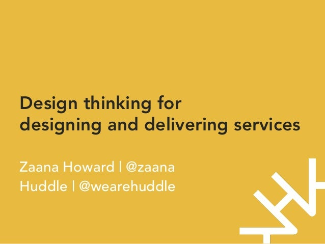 Design thinking for designing and delivering services  Zaana Howard | @zaana Huddle | @wearehuddle