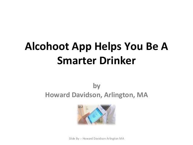 Alcohoot App Helps You Be A Smarter Drinker by Howard Davidson, Arlington, MA Slide By :- Howard Davidson Arlington MA
