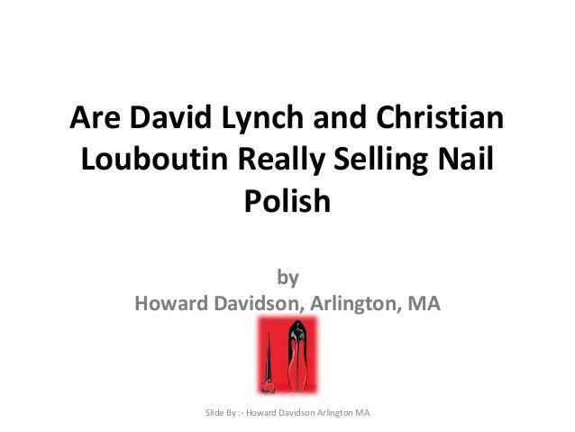 Are David Lynch and Christian Louboutin Really Selling Nail Polish by Howard Davidson, Arlington, MA Slide By :- Howard Da...