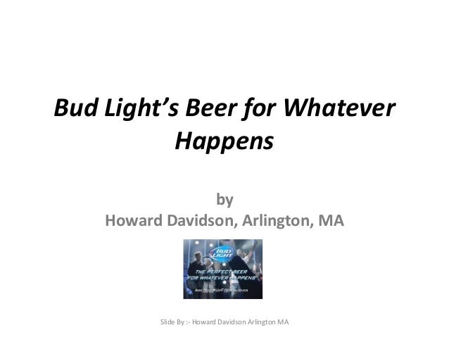 Bud Light's Beer for Whatever Happens by Howard Davidson, Arlington, MA Slide By :- Howard Davidson Arlington MA