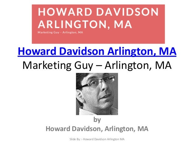 Howard Davidson Arlington, MA Marketing Guy – Arlington, MA by Howard Davidson, Arlington, MA Slide By :- Howard Davidson ...