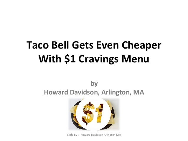 Taco Bell Gets Even Cheaper  With $1 Cravings Menu  by  Howard Davidson, Arlington, MA  Slide By :- Howard Davidson Arling...