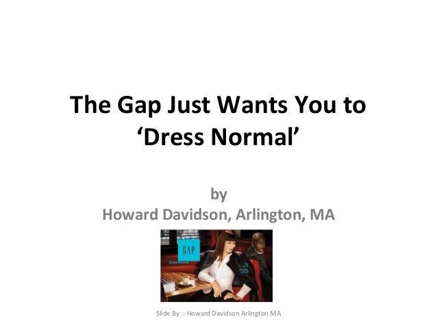 The Gap Just Wants You to  'Dress Normal'  by  Howard Davidson, Arlington, MA  Slide By :- Howard Davidson Arlington MA