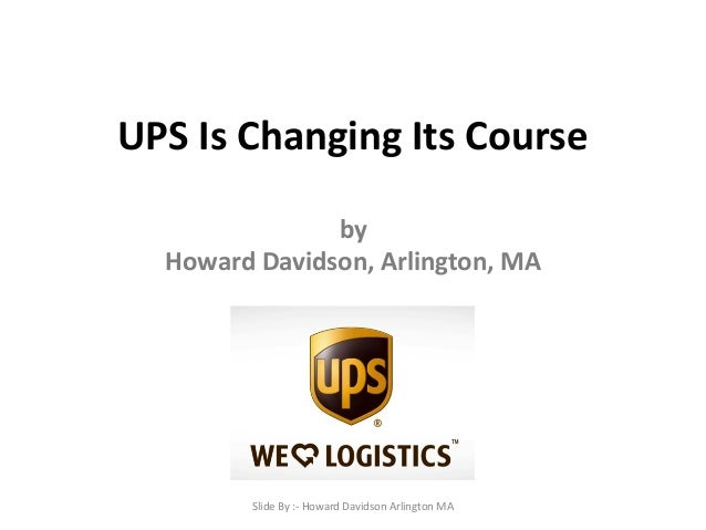 UPS Is Changing Its Course by Howard Davidson, Arlington, MA Slide By :- Howard Davidson Arlington MA