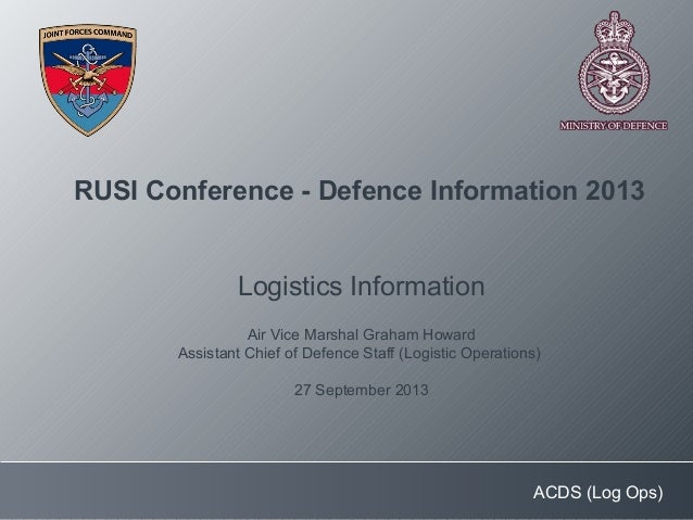 ACDS (Log Ops) RUSI Conference - Defence Information 2013 Logistics Information Air Vice Marshal Graham Howard Assistant C...