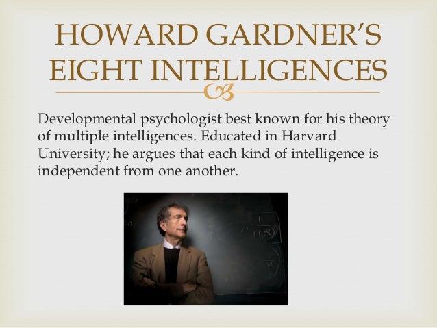 HOWARD GARDNER'S EIGHT INTELLIGENCES    Developmental psychologist best known for his theory of multiple intelligences. E...