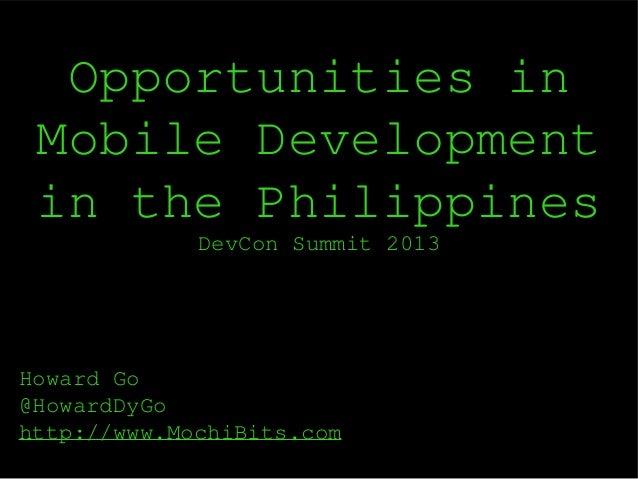 Opportunities in Mobile Development in the Philippines DevCon Summit 2013  Howard Go @HowardDyGo http://www.MochiBits.com