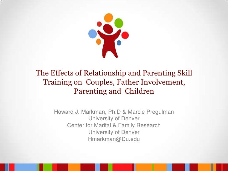 The Effects of Relationship and Parenting Skill Training on  Couples, Father Involvement, Parenting and  Children <br />Ho...