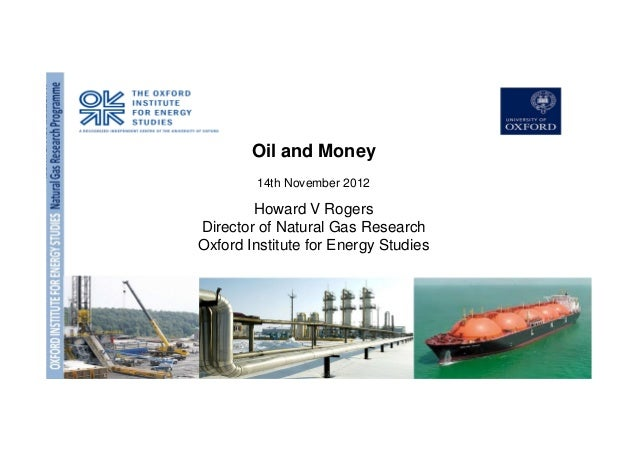 OXFORDINSTITUTEFORENERGYSTUDIESNaturalGasResearch Programme Oil and Money 14th November 2012 Howard V Rogers Director of N...