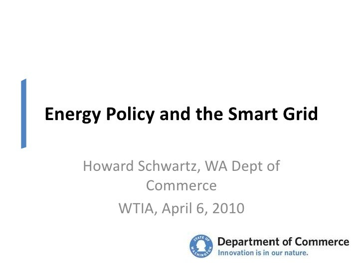 Energy Policy and the Smart Grid<br />Howard Schwartz, WA Dept of Commerce<br />WTIA, April 6, 2010<br />