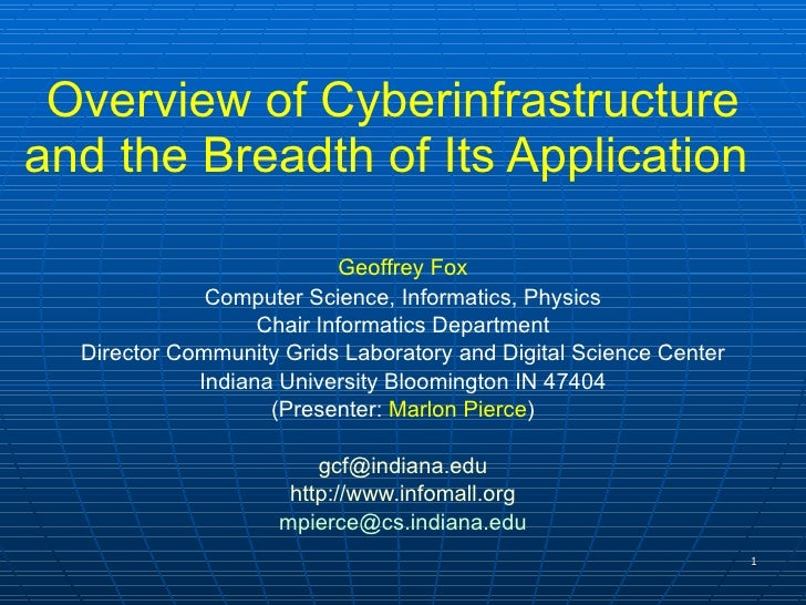 Overview of Cyberinfrastructure and the Breadth of Its Application  Geoffrey Fox Computer Science, Informatics, Physics Ch...
