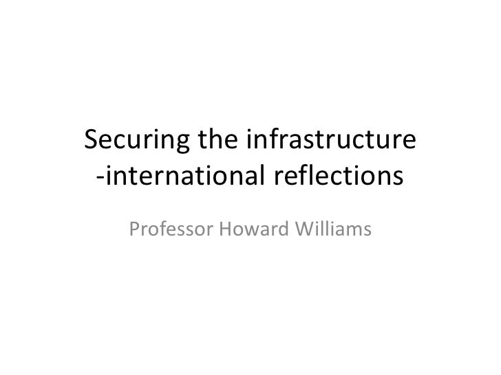 Securing the infrastructure -international reflections   Professor Howard Williams