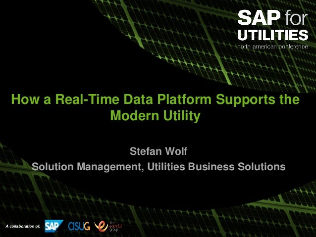 A collaboration of: How a Real-Time Data Platform Supports the Modern Utility Stefan Wolf Solution Management, Utilities B...