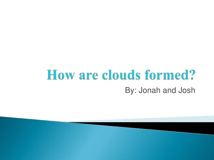How are clouds formed?<br />By: Jonah and Josh<br />